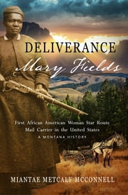 Deliverance Mary Fields - First African American Woman Star Route Mail Carrier in the United States: A Montana History ebook by Miantae Metcalf McConnell