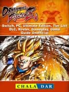 Dragon Ball FighterZ, Switch, PC, Ultimate Edition, Tier List, DLC, Roster, Gameplay, Game Guide Unofficial ebook by Chala Dar