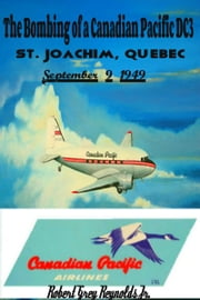 The Bombing of a Canadian Pacific DC3 St. Joachim, Quebec September 9, 1949 ebook by Robert Grey Reynolds Jr