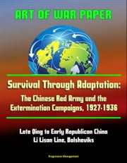 Art of War Paper: Survival Through Adaptation: The Chinese Red Army and the Extermination Campaigns, 1927-1936 - Late Qing to Early Republican China, Li Lisan Line, Bolsheviks ebook by Progressive Management