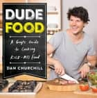DudeFood - A Guy's Guide to Cooking Kick-Ass Food ebook by Dan Churchill