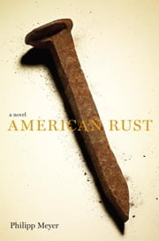 American Rust - A Novel ebook by Philipp Meyer
