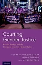 Courting Gender Justice - Russia, Turkey, and the European Court of Human Rights eBook by Lisa McIntosh Sundstrom, Valerie Sperling, Melike Sayoglu