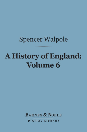 A History of England, Volume 6 (Barnes & Noble Digital Library) - From the Conclusion of the Great War in 1815 ebook by Spencer Walpole