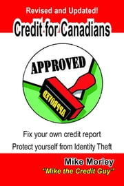 Credit For Canadians: Fix your own credit report, protect yourself from Identity Theft ebook by Mike Morley