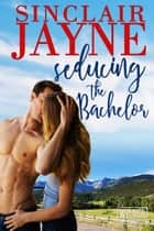 Seducing the Bachelor ebook by Sinclair Jayne
