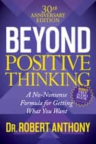 Beyond Positive Thinking 30th Anniversary Edition - A No Nonsense Formula for Getting What You Want ebook by Dr. Robert Anthony