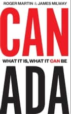 Canada - What It Is, What It Can Be ebook by Roger Martin, James Milway