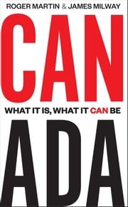 Canada - What It Is, What It Can Be ebook by Roger Martin,James Milway