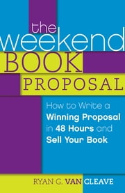 The Weekend Book Proposal - How to Write a Winning Proposal in 48 Hours and Sell Your Book ebook by Ryan G. Van Cleave