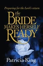 The Bride Makes Herself Ready - Preparing for the Lord's Return ebook by Patricia King