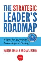 The Strategic Leader's Roadmap - 6 Steps for Integrating Leadership and Strategy ebook by Harbir Singh, Michael Useem