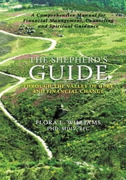 The Shepherd's Guide through the Valley of Debt and Financial Change - A Comprehensive Manual for Financial Management, Counseling and Spiritual Guidance ebook by Flora L. Williams,PhD,MDiv,RFC