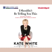 I Shouldn't Be Telling You This - Success Secrets Every Gutsy Girl Should Know audiobook by Kate White