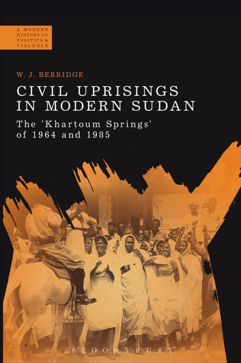 Civil Uprisings in Modern Sudan - The 'Khartoum Springs' of 1964 and 1985 ebook by Dr W. J. Berridge