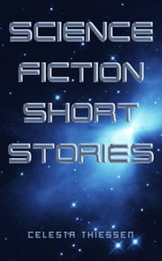 Science Fiction Short Stories ebook by Celesta Thiessen