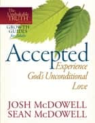 Accepted--Experience God's Unconditional Love ebook by Josh McDowell, Sean McDowell