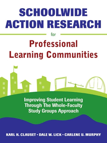Schoolwide Action Research for Professional Learning Communities - Improving Student Learning Through The Whole-Faculty Study Groups Approach ebook by