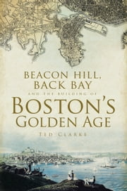 Beacon Hill, Back Bay and the Building of Boston's Golden Age ebook by Ted Clarke