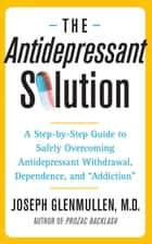 "The Antidepressant Solution - A Step-by-Step Guide to Safely Overcoming Antidepressant Withdrawal, Dependence, and ""Addiction"" ebook by Joseph Glenmullen, M.D."