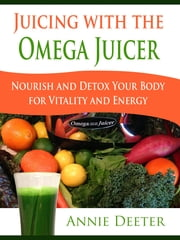 Juicing with the Omega Juicer - Nourish and Detox Your Body for Vitality and Energy ebook by Annie Deeter