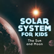Solar System for Kids : The Sun and Moon - Universe for Kids eBook by Baby Professor
