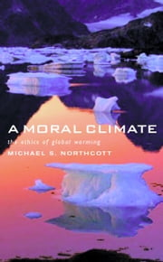 A Moral Climate: The Ethics of Global Warming ebook by Michael Northcott