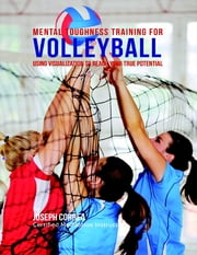 Mental Toughness Training for Volleyball : Using Visualization to Reach Your True Potential ebook by Joseph Correa