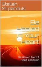 Be Healed In Your Heart - Be Healed From A Heart condition ebook by Stellah Mupanduki