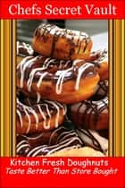 Doughnuts, Donuts Kitchen Fresh: Taste Better Than Store-Bought ebook by Chefs Secret Vault
