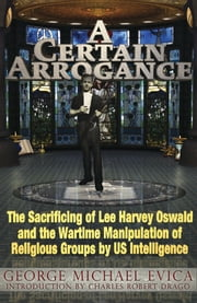 A Certain Arrogance: The Sacrificing of Lee Harvey Oswald and the Wartime Manipulation of Religious Groups by U.S. Intelligence ebook by George Michael Evica,Charles Robert Drago