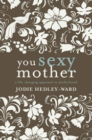 You Sexy Mother: A life-changing approach to motherhood ebook by Jodie Hedley-Ward