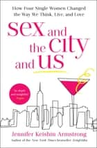 Sex and the City and Us - How Four Single Women Changed the Way We Think, Live, and Love ebook by Jennifer Keishin Armstrong