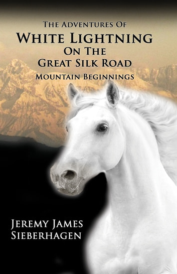 The Adventures of White Lightning on the Great Silk Road - Mountain Beginnings ebook by Jeremy James Sieberhagen