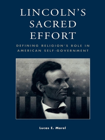 Lincoln's Sacred Effort - Defining Religion's Role in American Self-Government ebook by Lucas E. Morel
