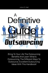 A Definitive Guide To Outsourcing - Bring To Your Life The Outsourcing Benefits And Learn What Is Outsourcing, The Different Ways To Outsource, Excellent Outsourcing Ideas With This Handbook! ebook by John C. Hall