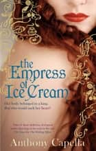 The Empress Of Ice Cream ebook by Anthony Capella