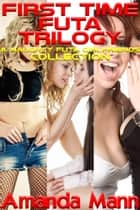 First Time Futa Trilogy: A Naughty Futa Girlfriends Collection ebook by Amanda Mann