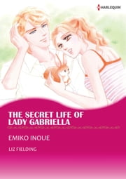 THE SECRET LIFE OF LADY GABRIELLA (Harlequin Comics) - Harlequin Comics ebook by Liz Fielding,Emiko Inoue