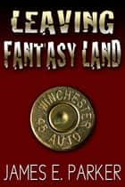 Leaving Fantasy Land ebook by James E. Parker