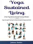 Yoga Sustained Living: 4-Hour Yoga Workout Strength Training & Mindset - Yoga Strength Training For Body Strenght & Organized Mind ebook by Juliana Baldec