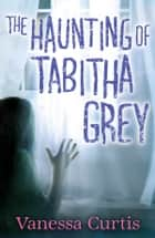The Haunting of Tabitha Grey ebook by Vanessa Curtis