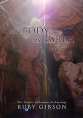 My Body, My Earth - The Practice of Somatic Archaeology ebook by Ruby Gibson
