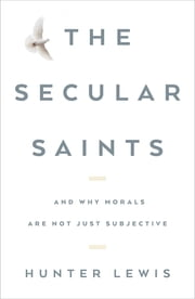 The Secular Saints - And Why Morals Are Not Just Subjective ebook by Hunter Lewis
