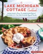 The Lake Michigan Cottage Cookbook - Door County Cherry Pie, Sheboygan Bratwurst, Traverse City Trout, and 115 More Regional Favorites ebook by Amelia Levin