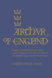 Arthur of England - English Attitudes to King Arthur and the Knights of the Round Table in the Middle Ages and the Renaissance ebook by Christopher Dean