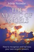 The Magic of Angels - How to Recognise and Harness Your Own Angelic Powers ebook by Adele Nozedar