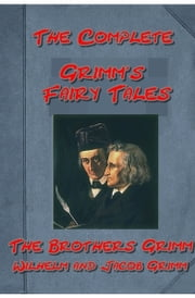 The Complete Grimm Brother 120+ Fairy Tales Anthologies ebook by Brothers Grimm