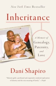 Inheritance - A Memoir of Genealogy, Paternity, and Love eBook by Dani Shapiro