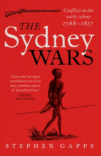 The Sydney Wars - Conflict in the early colony, 1788-1817 ebook by Stephen Gapps